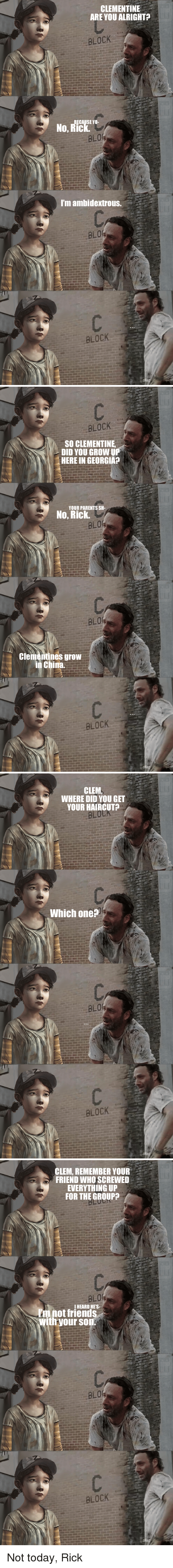 HeyCarl: CLEMENTINE  ARE YOU ALRIGHT?  BLOCK  CAUSE YO-  BLO  I'm ambidextrous  BLOCK   BLOCK  SO CLEMENTINE  DID YOU GROW UP  HERE IN GEORGIA?  YOUR PARENTS SH-  No, Rick.  BLO  clementines grow  in China.  BLOCK   CLEM  WHERE DID YOU GET  YOUR HAIRCUT  Which one?  BLOCK   CLEM, REMEMBER YOUR  FRIEND WHOSCREWED  EVERYTHING UP  FOR THE GROUP  BLO  anot IHEARD HE'S  With your son.  BLOCK Not today, Rick