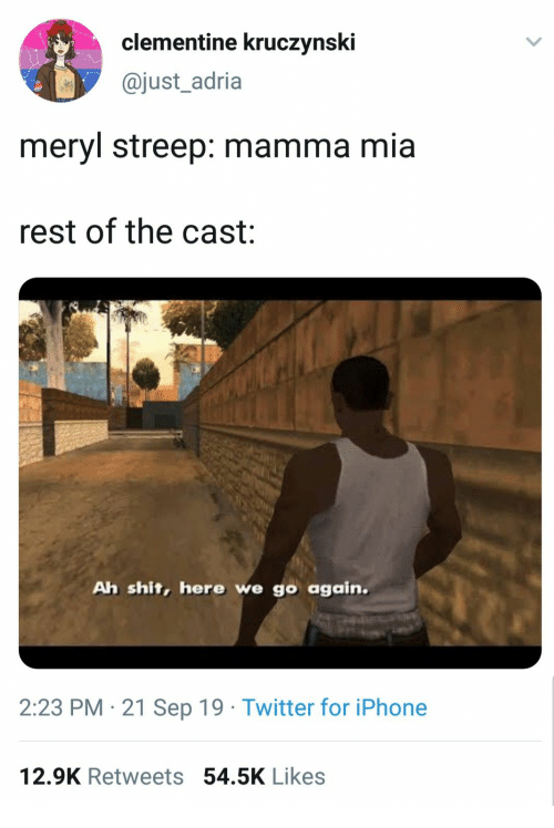Meryl Streep: clementine kruczynski  @just_adria  meryl streep: mamma mia  rest of the cast  Ah shit, here we go again.  2:23 PM 21 Sep 19 Twitter for iPhone  12.9K Retweets 54.5K Likes