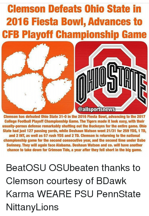 dabo swinney: Clemson Defeats Ohio State in  2016 Fiesta Bowl, Advances to  CFB Playoff Championship Game  al sportsneWS  Clemson has defeated Ohio State 31-0 in the 2016 Fiesta Bowl, advancing to the 2017  College Football Playoff Championship Game. The Tigers made it look easy, with their  usually-porous defense remarkably shutting out the Buckeyes for the entire game. 0hio  State had just 127 passing yards, while Deshaun Watson went 21/31 for 259 YDS1TD,  and 2 INT, as well as 57 rush YDS and 2 TD, Clemson is returning to the national  championship game for the second consecutive year, and the second time under Dabo  Swinney. They will again face Alabama. Deshaun Watson and co. will have another  chance to take down for Crimson Tide, a year after they fell short in the big game. BeatOSU OSUbeaten thanks to Clemson courtesy of BDawk Karma WEARE PSU PennState NittanyLions
