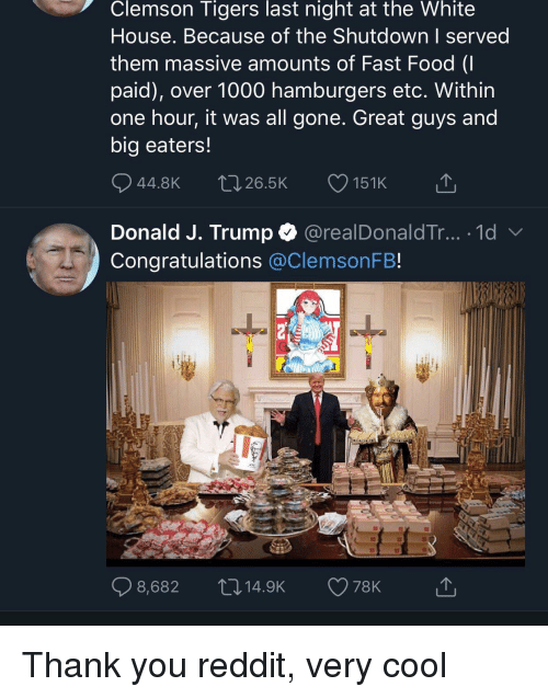 clemson tigers: Clemson  Tigers  last  night  at  the  White  House. Because of the Shutdown I served  them massive amounts of Fast Food (I  paid), over 1000 hamburgers etc. Within  one hour, it was all gone. Great guys and  big eaters!  44.8Kt026.5K 151K  Donald J. Trump @realDonaldTr... .1d  Congratulations @ClemsonFB!