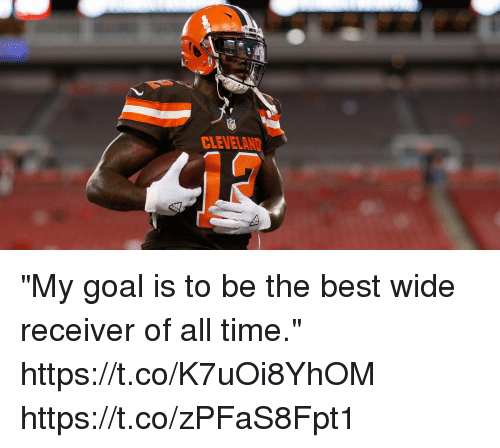 "Memes, Best, and Goal: CLENELAND ""My goal is to be the best wide receiver of all time."" https://t.co/K7uOi8YhOM https://t.co/zPFaS8Fpt1"