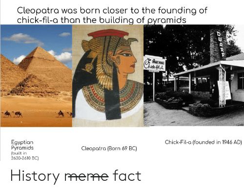 History Meme: Cleopatra was born closer to the founding of  chick-fil-a than the building of ovramids  ·ICH  Egyptian  Pyramids  (built in  2630-2610 BC)  Chick-Fil-a (founded in 1946 AD)  Cleopotra (Born 69 BC) History m̶e̶m̶e̶ fact