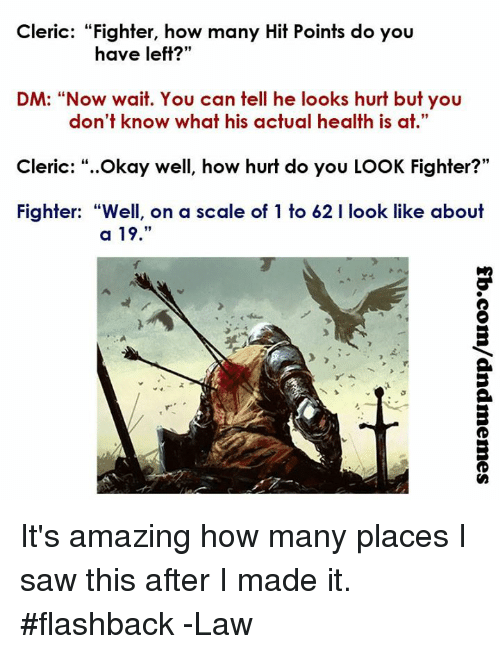 "Saw, Okay, and DnD: Cleric: ""Fighter, how many Hit Points do you  have left?""  DM: ""Now wait. You can tell he looks hurt but you  don't know what his actual health is at  .""  Cleric: ""..Okay well, how hurt do you LOOK Fighter?""  Fighter: ""Well, on a scale of 1 to 62 I look like about  a 19.""  A. It's amazing how many places I saw this after I made it.  #flashback  -Law"