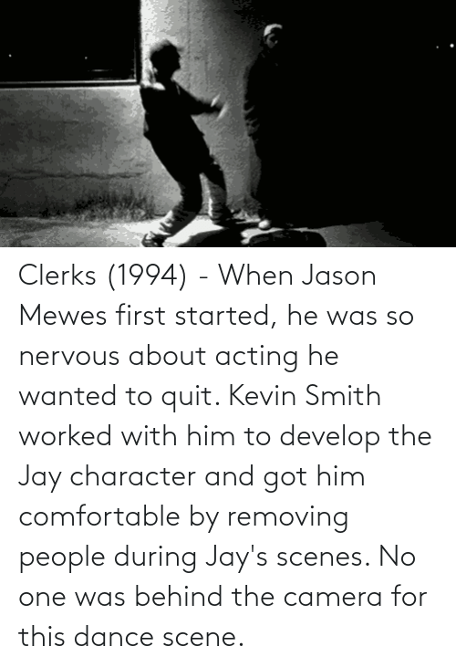 Jays: Clerks (1994) - When Jason Mewes first started, he was so nervous about acting he wanted to quit. Kevin Smith worked with him to develop the Jay character and got him comfortable by removing people during Jay's scenes. No one was behind the camera for this dance scene.