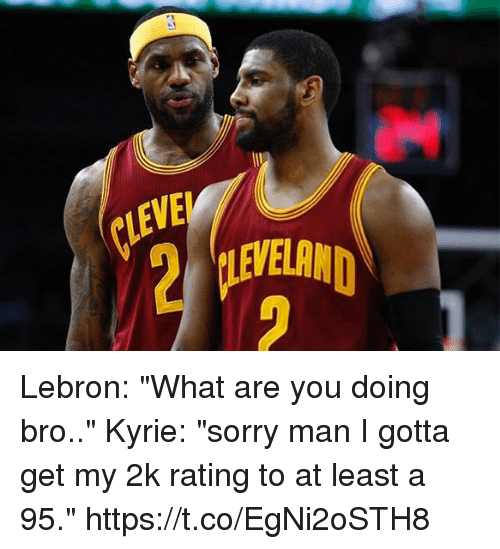 """Memes, Sorry, and Lebron: CLEVE  EVELAND  2 Lebron: """"What are you doing bro..""""  Kyrie: """"sorry man I gotta get my 2k rating to at least a 95."""" https://t.co/EgNi2oSTH8"""