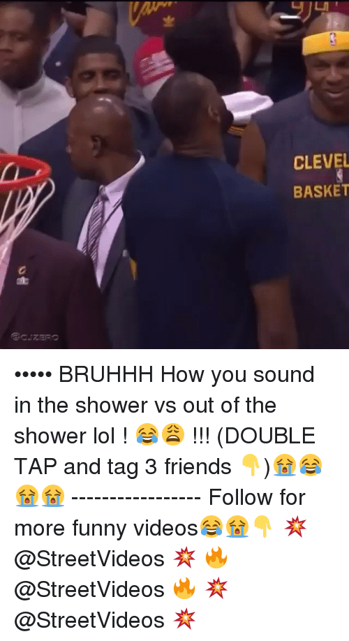 Tagged: CLEVEL  BASKET ••••• BRUHHH How you sound in the shower vs out of the shower lol ! 😂😩 !!! (DOUBLE TAP and tag 3 friends 👇)😭😂😭😭 ----------------- Follow for more funny videos😂😭👇 💥 @StreetVideos 💥 🔥 @StreetVideos 🔥 💥 @StreetVideos 💥