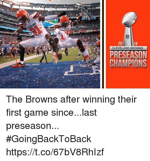 Cleveland Browns, Football, and Memes: CLEVEL  Dy 3  20  18  CLEVELAND BROWNS  PRESEASON  CHAMPIONS  @NFL MEMES The Browns after winning their first game since...last preseason... #GoingBackToBack https://t.co/67bV8RhIzf