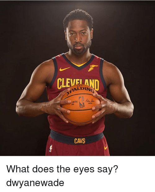 Cavs, Memes, and Cleveland: CLEVELAND  ALDING  CAVS What does the eyes say? dwyanewade
