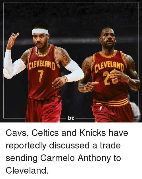 Celtic: CLEVELAND  br Cavs, Celtics and Knicks have reportedly discussed a trade sending Carmelo Anthony to Cleveland.