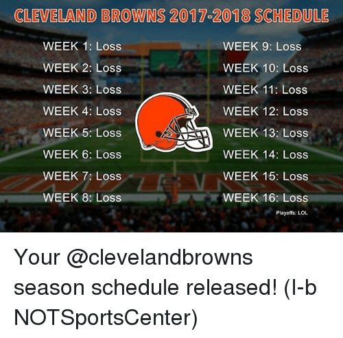 Cleveland Browns, Lol, and Memes: CLEVELAND BROWNS 2017 2018 SCHEDULE  WEEK 1: Loss  WEEK 9: Loss  WEEK 2: Loss  WEEK 10: Loss  WEEK 11: Loss  WEEK 3: Loss  WEEK 4: Loss  WEEK 12: Loss  WEEK 13: Loss  WEEK 5: Loss  WEEK 6: Loss  WEEK 14: Loss  WEEK 15: Loss  WEEK 7: Loss  WEEK 8: Loss  WEEK 16: Loss  Playoffs: LOL Your @clevelandbrowns season schedule released! (I-b NOTSportsCenter)