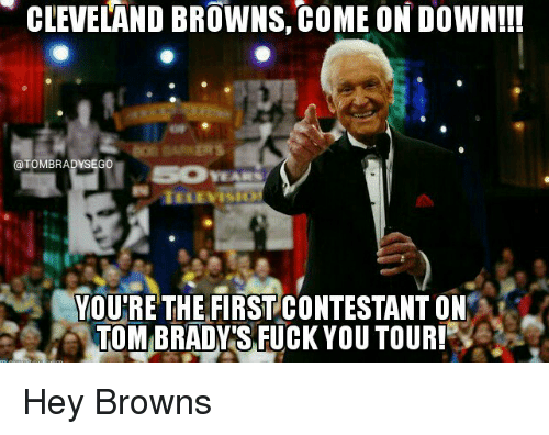 Cleveland Browns, Fuck You, and Memes: CLEVELAND BROWNS, coME ONDOWN!!!  @TOMBRADYSEGO  YOU'RE THE FIRST CONTESTANT ON  TOMBRADYTS FUCK YOU TOUR! Hey Browns