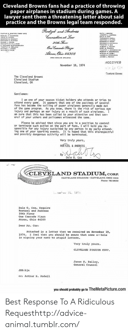cletus: Cleveland Browns fans had a practice of throwing  paper airplanes in stadium during games. A  lawyer sent them a threatening letter about said  practice and the Browns legal team responded.  Roetzel and Andress  Counsellors at Law  20th Hoor  One Cuscade Plaza  CLETUS G. ROETZCL beno-era  SAHUEL C. ANDRESS  JOHN M. VLMAN  RUTH L MOORE  JOSEPH L.LAWSON  DALK O. COx  GEORGE W, ROONEY  RICHARD E.GUSTER  DUANE LISHAM  KENNETH R, MILLISOR  K. RICHARD AUGHENBAUGH  TIMOTNY G. IRELAND  MICHAEL L.STARK  WILLIAM K. RICE  SEORGE A. CLARE  EDWARD O. KEMP  GEORGE A. DIETRICH  TIMOTHY V. DIX  ALBERT J. HENRY  GARY O. PEARCH  TIMOTHY .OCHBENHIRT  ROBERT A. DOARDMAN  STEVEN M. NORIL  JAMES M. STEPHENS  Akron, Chio U4308  JAMES LNENCH  AREA COOC 2ie 376-2700  RECEIVED  November 18, 1974  Maveland Ercrns  The Cleveland Browns  Cleveland Stadium  Cleveland, OH  Gentlemen:  I am one of your season ticket holders who attends or tries to  attend every game. It appears that one of the pastimes of several  fans has become the sailing of paper airplanes generally made out  of the game program. As you know, there is the risk of serious eye  injury and perhaps an ear injury as a result of such airplanes.  am sure that this has been called to your attention and that sev-  eral of your ushers and policemen witnessed the same.  Please be advised that since you are in a position to control  or terminate such action on the part of fans, I will hold you re-  sponsible for any injury sustained by any person in my party attend-  ing one of your sporting events. It is hoped that this disrespectful  and possibly dangerous activity will be terminated.  Very truly yours,  ROÉTZEL & ANDRESS  By  Dale 0. Cox  CLEVELAND STADIUM, cORP.  CLEVELAND STADIUM - CLEVELAND, OHIO 44114  Phone: 781-5600  Dale 0. Cox, Esquire  Roetzel and Andress  20th Floor  One Cascade Plaza  Akron, Ohio 44303  Dear Mr. Cox:  Attached is a letter that we received on November l19,  1974. I feel that you should be aware that s