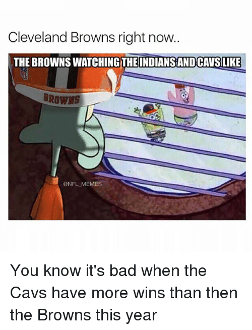 Cavs, Cleveland Browns, and Memes: Cleveland Browns right now.  THE BROWNSWATCHINGTHE INDIANSANDCAVSLIKE  BROWNS  @NFL MEMES You know it's bad when the Cavs have more wins than then the Browns this year