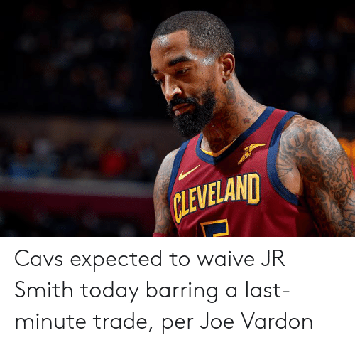 cavs: CLEVELAND Cavs expected to waive JR Smith today barring a last-minute trade, per Joe Vardon