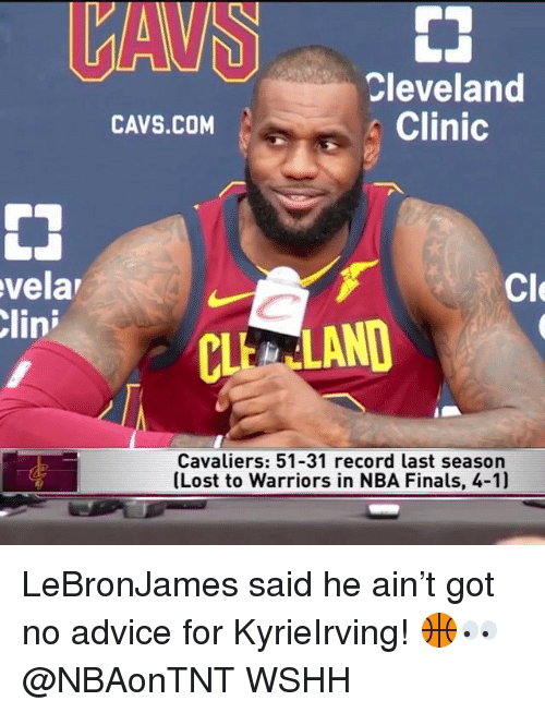 Advice, Cavs, and Finals: Cleveland  Clinic  CAVS.COM  vela  lin  Cle  CLEALAND  Cavaliers: 51-31 record last season  (Lost to Warriors in NBA Finals, 4-1) LeBronJames said he ain't got no advice for KyrieIrving! 🏀👀 @NBAonTNT WSHH
