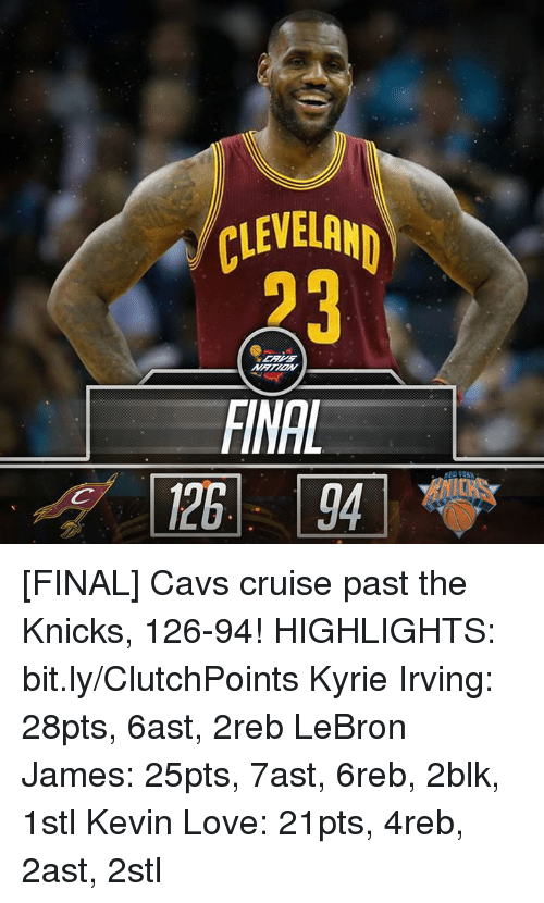 Cavs, Kevin Love, and Kyrie Irving: CLEVELAND  FINAL [FINAL] Cavs cruise past the Knicks, 126-94! HIGHLIGHTS: bit.ly/ClutchPoints  Kyrie Irving: 28pts, 6ast, 2reb LeBron James: 25pts, 7ast, 6reb, 2blk, 1stl Kevin Love: 21pts, 4reb, 2ast, 2stl