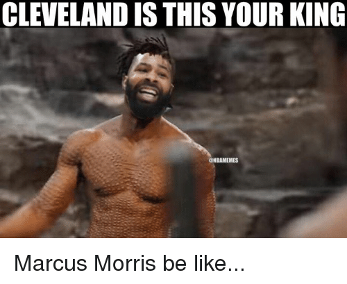 Be Like, Nba, and Cleveland: CLEVELAND IS THIS YOUR KING  NBAMEMES Marcus Morris be like...