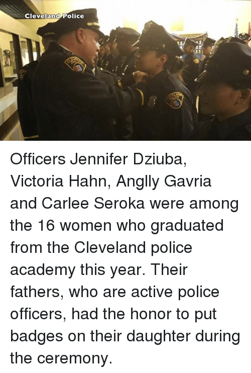 Memes, Police, and Academy: Cleveland Police Officers Jennifer Dziuba, Victoria Hahn, Anglly Gavria and Carlee Seroka were among the 16 women who graduated from the Cleveland police academy this year. Their fathers, who are active police officers, had the honor to put badges on their daughter during the ceremony.
