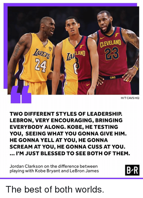 Blessed, Cavs, and Jordan Clarkson: CLEVELAND  TAKZ  23  LAND  CAVS  H/T CAVS HQ  TWO DIFFERENT STYLES OF LEADERSHIP.  LEBRON, VERY ENCOURAGING, BRINGING  EVERYBODY ALONG. KOBE, HE TESTING  YOU, SEEING WHAT YOU GONNA GIVE HIM  HE GONNA YELL AT YOU, HE GONNA  SCREAM AT YOU, HE GONNA CUSS AT YOU  I'M JUST BLESSED TO SEE BOTH OF THEM.  Jordan Clarkson on the difference between  playing with Kobe Bryant and LeBron James  B R The best of both worlds.