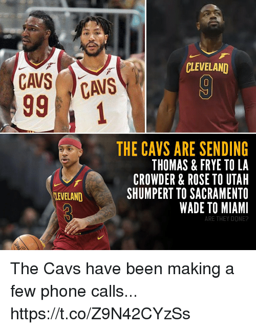 Crowder: CLEVELAND  THE CAVS ARE SENDING  THOMAS & FRYE TO LA  CROWDER & ROSE TO UTAH  SHUMPERT TO SACRAMENTO  WADE TO MIAMI  LEVELAND  ARE THEY DONE? The Cavs have been making a few phone calls... https://t.co/Z9N42CYzSs