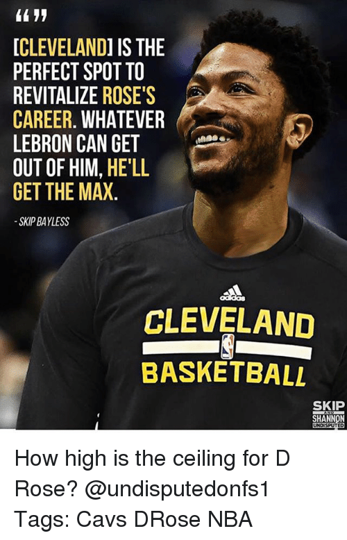Basketball, Cavs, and How High: CLEVELANDI IS THE  PERFECT SPOT TO  REVITALIZE ROSE'S  CAREER. WHATEVER  LEBRON CAN GETee  OUT OF HIM, HE'LL  GET THE MAX.  SKIP BAYLESS  CLEVELAND  BASKETBALL  SKIP  SHANNON  UNDISPUTED How high is the ceiling for D Rose? @undisputedonfs1 Tags: Cavs DRose NBA