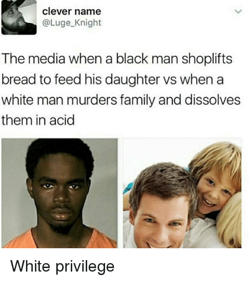 Family, Memes, and Black: clever name  @Luge Knight  The media when a black man shoplifts  bread to feed his daughter vs when a  white man murders family and dissolves  them in acid White privilege