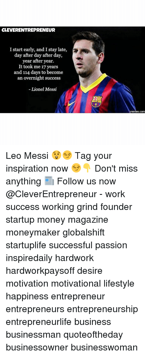 Lionel Messi Memes: CLEVERENTREPRENEUR  I start early, and I stay late,  day after day after day,  year after year.  It took me 17 years  and 114 days to become  an overnight success  Lionel Messi  memes.com Leo Messi 😲😏 Tag your inspiration now 😏👇 Don't miss anything 📰 Follow us now @CleverEntrepreneur - work success working grind founder startup money magazine moneymaker globalshift startuplife successful passion inspiredaily hardwork hardworkpaysoff desire motivation motivational lifestyle happiness entrepreneur entrepreneurs entrepreneurship entrepreneurlife business businessman quoteoftheday businessowner businesswoman