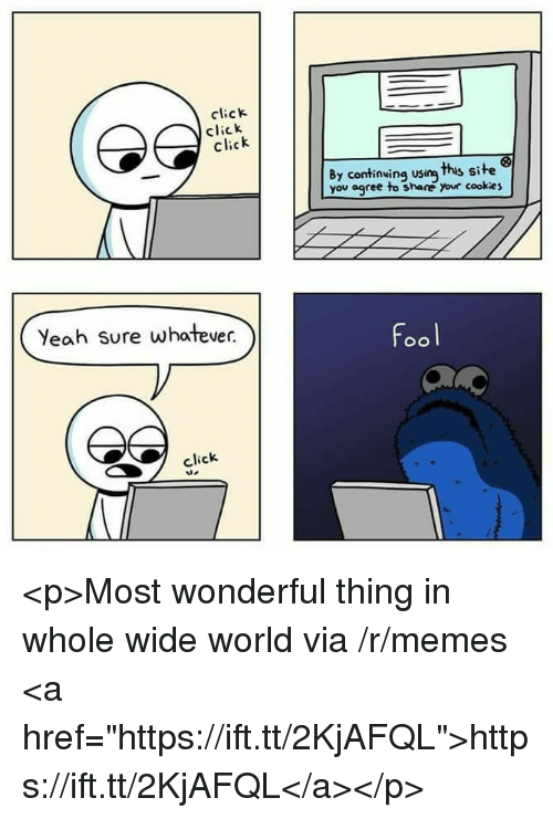 """Click, Cookies, and Memes: click  click  cick  By continwing usin this site  you agree to share your cookies  Yeah Sure whatever.  Fool  click <p>Most wonderful thing in whole wide world via /r/memes <a href=""""https://ift.tt/2KjAFQL"""">https://ift.tt/2KjAFQL</a></p>"""