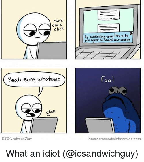 yeah sure: click  click  click  By continwing using this site  you agree to share  your cookies  Yeah sure whatever.  Fool  click  te  @ICSandwichGuy  icecreamsandwichcomics.com What an idiot (@icsandwichguy)