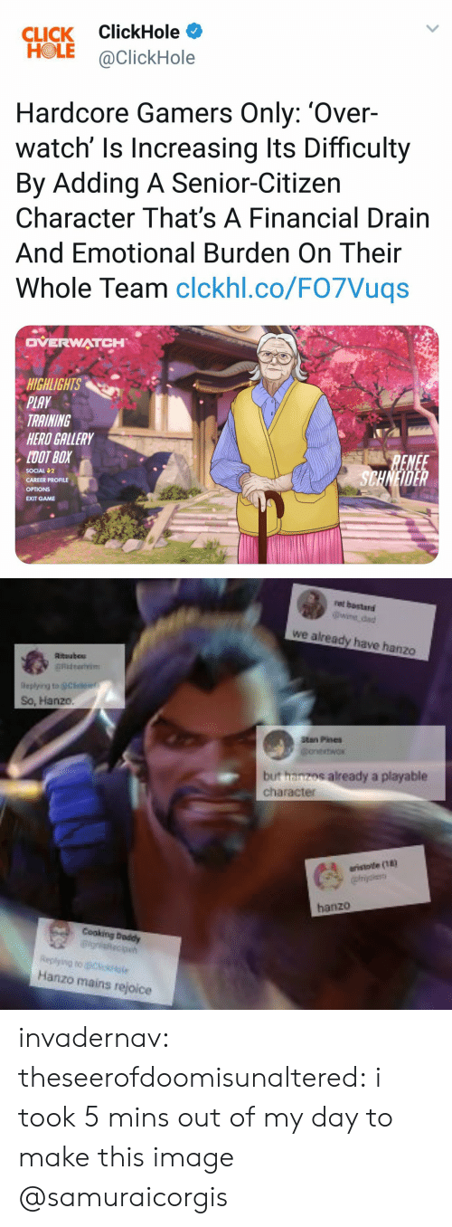 Hanzo: CLICK ClickHole  HOLE aClickHole  Hardcore Gamers Only: 'Over-  By Adding A Senior-Citizen  watch' ls Increasing lts Difficulty  Character That's A Financial Drain  And Emotional Burden On Their  Whole Team clckhl.co/FO7Vuqs  OVERWATCH  IGHLIGHTS  PLAY  TRAINING  HERD GALLERY  DOT BOX  SOCIAL 2  CAREER PROFILE  OPTIONS  EXIT GAME  RENEE  SCHNHDER   rat bostared  wie dad  we already have hanzo  So, Hanz0.  itan Pines  but hanzos already a playable  character  A eristote (n  Replying to Cl  Hanzo mains rejoice invadernav: theseerofdoomisunaltered: i took 5 mins out of my day to make this image  @samuraicorgis