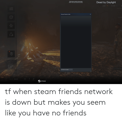 Claud: Click here to return to the game  also closes the overlay  Dead by Daylight  230 7 370  YouFound  Choose Friends to invite  CLAUD  Click here  RETURN TO GAME  BACK ESC  STEAM tf when steam friends network is down but makes you seem like you have no friends
