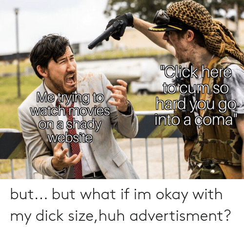 """Advertisment: """"Click here  totcum so  hard you go  into a coma""""  Metrying to  watch movies  on a shady  website but... but what if im okay with my dick size,huh advertisment?"""