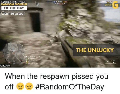 Unluckiness: CLICK HERETOSUBMIT YOUR CLIP  RANDOM MOMENT  OF THE DAY  Games prout  e the Huron  GAMESPROUT  240 35:54  287  Durrin  THE UNLUCKY  100  20 When the respawn pissed you off 😠😠 #RandomOfTheDay