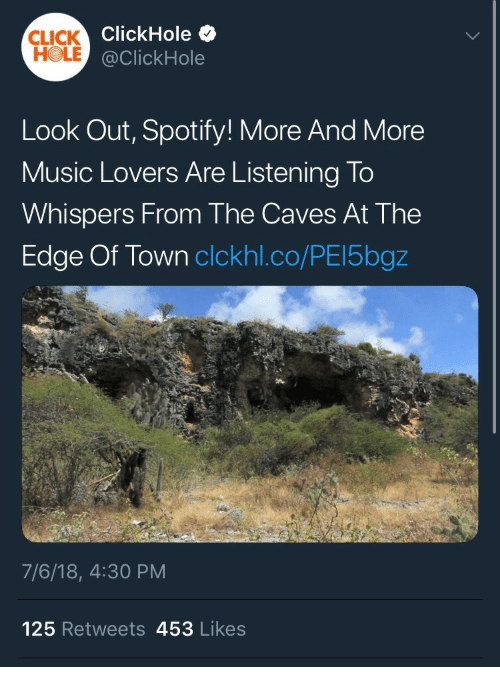 Click, Music, and Spotify: CLICK  HOLE  ClickHole .  @ClickHole  Look Out, Spotify! More And More  Music Lovers Are Listening To  Whispers From The Caves At The  Edge Of Town clckhl.co/PEl5bgz  2  7/6/18, 4:30 PM  125 Retweets 453 Likes