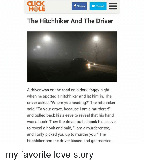 "Click, Love, and Hook: CLICK  HOLE  ShareTweet  The Hitchhiker And The Driver  A driver was on the road on a dark, foggy night  when he spotted a hitchhiker and let him in. The  driver asked, ""Where you heading?"" The hitchhiker  said, ""To your grave, because I am a murderer!""  and pulled back his sleeve to reveal that his hand  was a hook. Then the driver pulled back his sleeve  to reveal a hook and said, ""I am a murderer too,  and I only picked you up to murder you."" The  hitchhiker and the driver kissed and got married. my favorite love story"