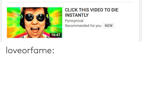 Pyrocynical: CLICK THIS VIDEO TO DIE  INSTANTLY  Pyrocynical  Recommended for you NEW  16:47 loveorfame: