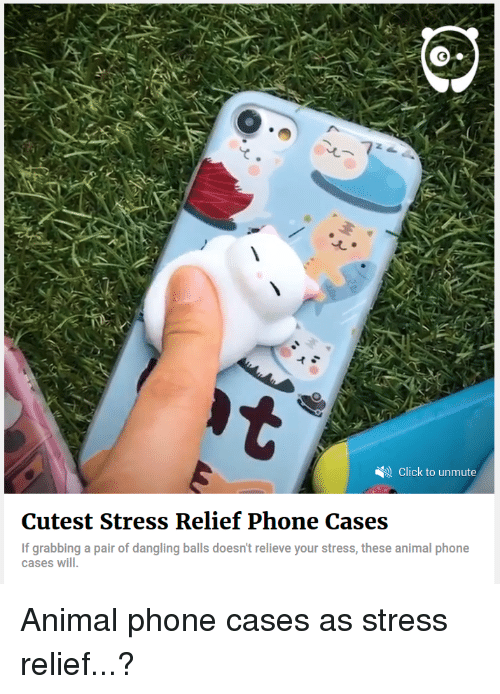 Click, Phone, and Animal: Click to unmute  Cutest Stress Relief Phone Cases  If grabbing a pair of dangling balls doesn't relieve your stress, these animal phone  cases will.  grabbing a pair of dangling balls doesn't relieve your stress, these animal phone