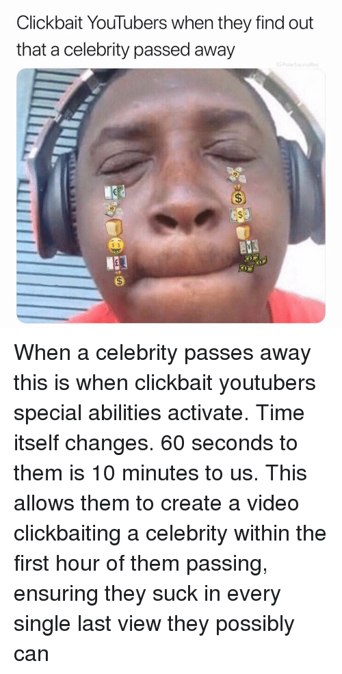 clickbait: Clickbait YouTubers when they find out  that a celebrity passed away  G:PolarSaurusRex  s $ When a celebrity passes away this is when clickbait youtubers special abilities activate. Time itself changes. 60 seconds to them is 10 minutes to us. This allows them to create a video clickbaiting a celebrity within the first hour of them passing, ensuring they suck in every single last view they possibly can