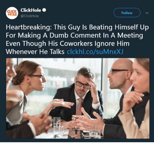 Click, Dumb, and Coworkers: ClickHole  @ClickHole  CLICK  Follow  Heartbreaking: This Guy Is Beating Himself Up  For Making A Dumb Comment In A Meeting  Even Though His Coworkers Ignore Him  Whenever He lalks clckhl.co/suMnxxJ