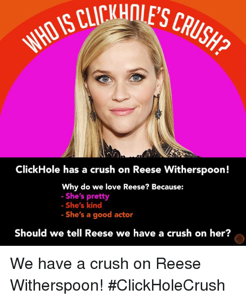 Crush: ClickHole has a crush on Reese Witherspoon!  Why do we love Reese? Because:  She's pretty  She's kind  She's a good actor  Should we tell Reese we have a crush on her We have a crush on Reese Witherspoon! #ClickHoleCrush