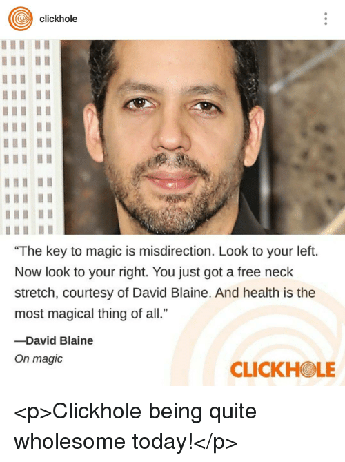 "David Blaine: clickhole  ""The key to magic is misdirection. Look to your left.  Now look to your right. You just got a free neck  stretch, courtesy of David Blaine. And health is the  most magical thing of all.""  -David Blaine  On magic  CLICKHOLE <p>Clickhole being quite wholesome today!</p>"