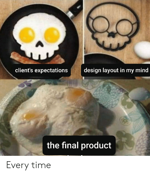 product: client's expectations  design layout in my mind  the final product Every time