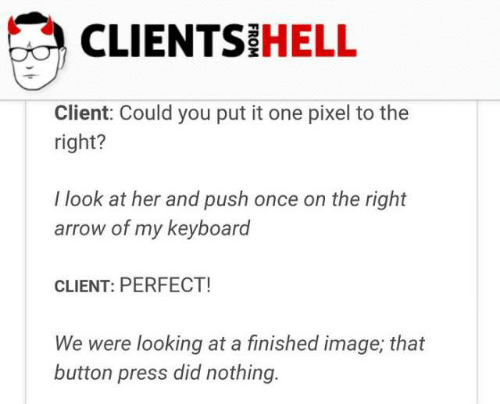 Button Press: CLIENTS HELL  Client: Could you put it one pixel to the  right?  I look at her and push once on the right  arrow of my keyboard  CLIENT: PERFECT!  We were looking at a finished image, that  button press did nothing.