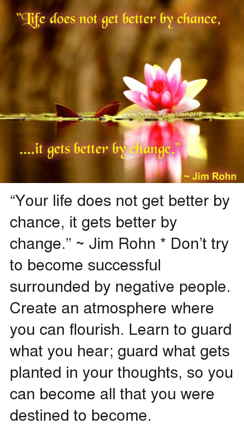 """Facebook, Life, and All That: """"Clife does not get better by chance,  facebook comczeth041  it gets better b  1ange.  Jim Rohn """"Your life does not get better by chance, it gets better by change."""" ~ Jim Rohn  * Don't try to become successful surrounded by negative people.  Create an atmosphere where you can flourish.  Learn to guard what you hear; guard what gets planted in your thoughts, so you can become all that you were destined to become."""