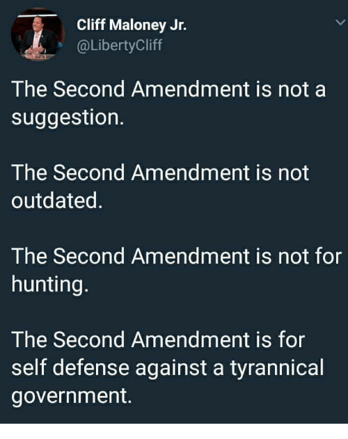 Hunting, Tyrannical, and Government: Cliff Maloney Jr.  @LibertyCliff  The Second Amendment is not a  suggestion.  The Second Amendment is not  outdated.  The Second Amendment is not for  hunting  The Second Amendment is for  self defense against a tyrannical  government.