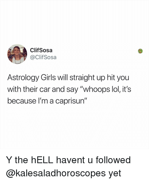 """whoops: ClifSosa  @ClifSosa  Astrology Girls will straight up hit you  with their car and say """"whoops lol, it's  because l'm a caprisun"""" Y the hELL havent u followed @kalesaladhoroscopes yet"""