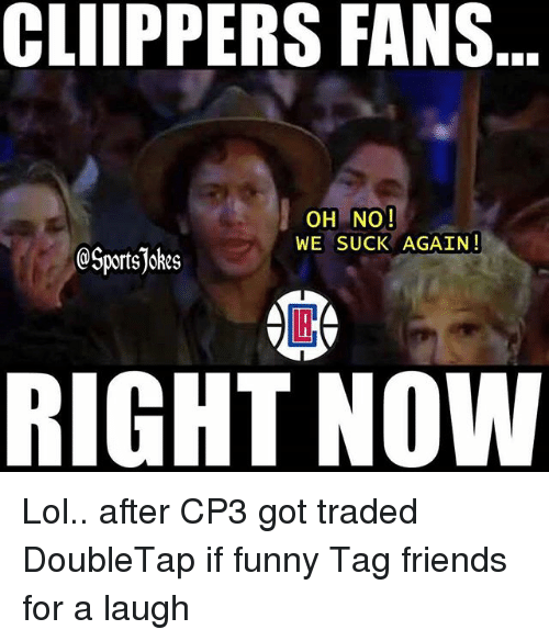 Friends, Funny, and Lol: CLIIPPERS FANS  OH NO!  WE SUCK AGAIN!  @Sportsjokes  RIGHT NOW Lol.. after CP3 got traded DoubleTap if funny Tag friends for a laugh