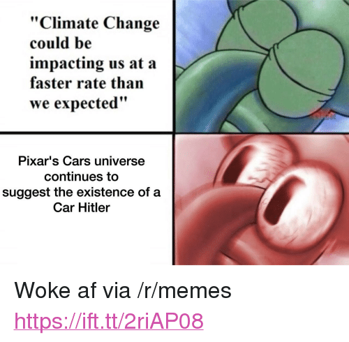 "Woke Af: ""Climate Change  could be  impacting us at a  faster rate than  we expected""  Pixar's Cars universe  continues to  suggest the existence of a  Car Hitler <p>Woke af via /r/memes <a href=""https://ift.tt/2riAP08"">https://ift.tt/2riAP08</a></p>"