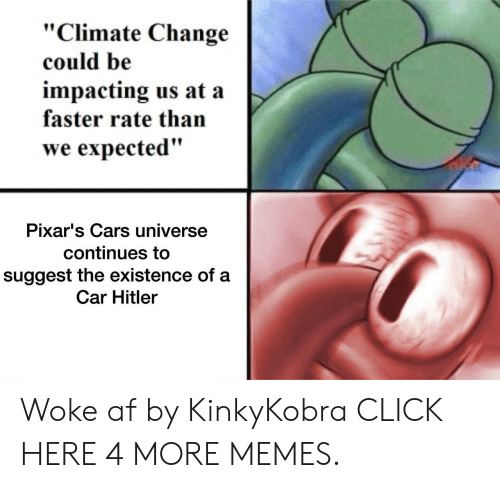 "Woke Af: ""Climate Change  could be  impacting us at a  faster rate than  we expected""  Pixar's Cars universe  continues to  suggest the existence of a  Car Hitler Woke af by KinkyKobra CLICK HERE 4 MORE MEMES."