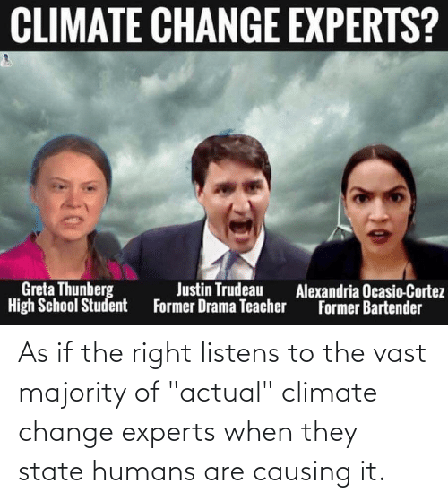 """cortez: CLIMATE CHANGE EXPERTS?  Greta Thunberg  High School Student  Justin Trudeau  Former Drama Teacher  Alexandria Ocasio-Cortez  Former Bartender As if the right listens to the vast majority of """"actual"""" climate change experts when they state humans are causing it."""